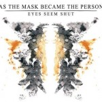 Eyes Seem Shut – As The Mask Became The Person