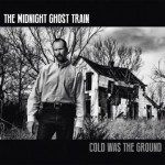 The Midnight Ghost Train – Cold Was The Ground