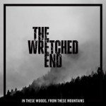 THE WRETCHED END – IN THESE WOODS, FROM THESE MOUNTAINS